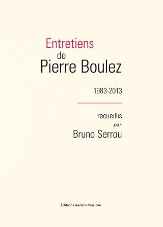 Seize rencontres entre Pierre Boulez et Bruno Serrou, de 1983 à 2013