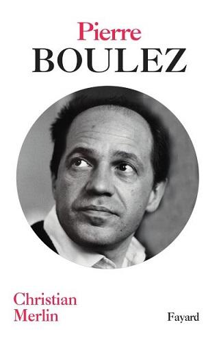 De Boulez, Christian Merlin brosse un passionnant portrait paru chez Fayard
