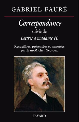 Jean-Michel Nectoux annote un vaste choix de lettres de Gabriel Fauré