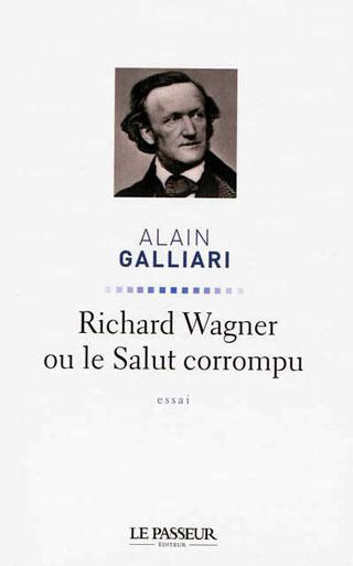 Alain Galliari fait paraître Richard Wagner ou le Salut corrompu